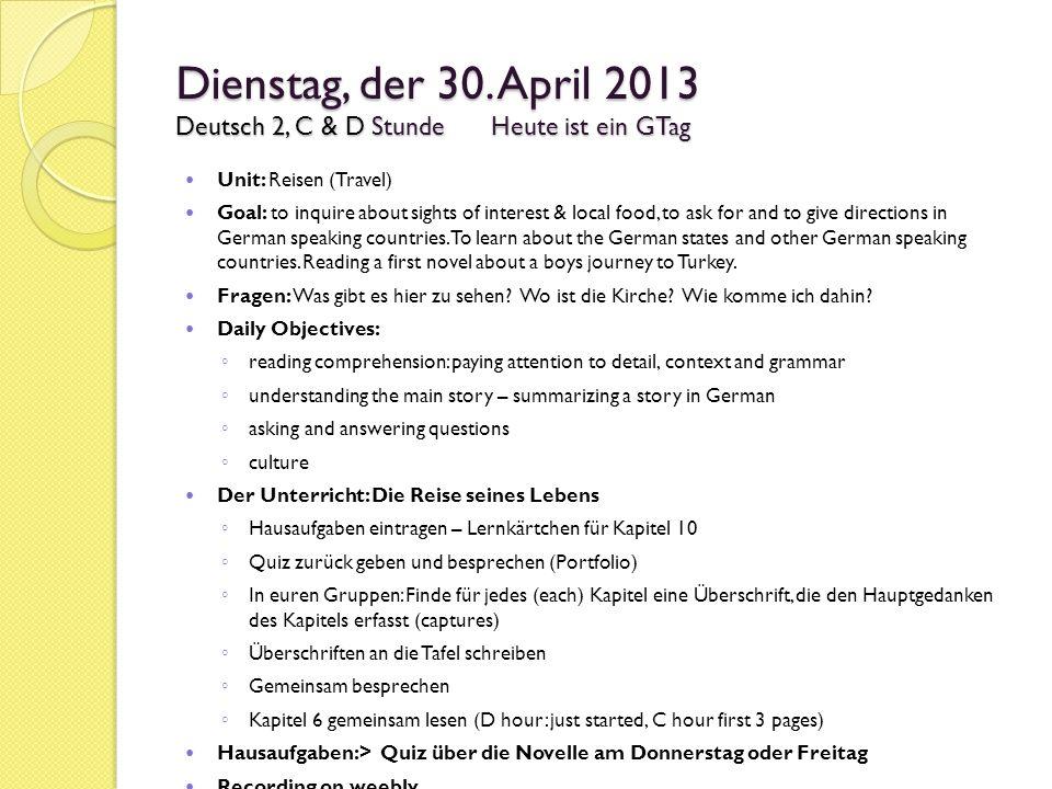 Dienstag, der 30. April 2013 Deutsch 2, C & D StundeHeute ist ein GTag Unit: Reisen (Travel) Goal: to inquire about sights of interest & local food, t