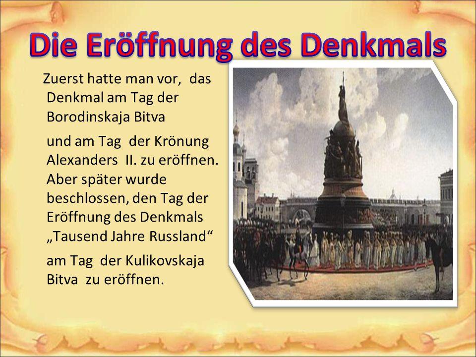 Zuerst hatte man vor, das Denkmal am Tag der Borodinskaja Bitva und am Tag der Krönung Alexanders II. zu eröffnen. Aber später wurde beschlossen, den