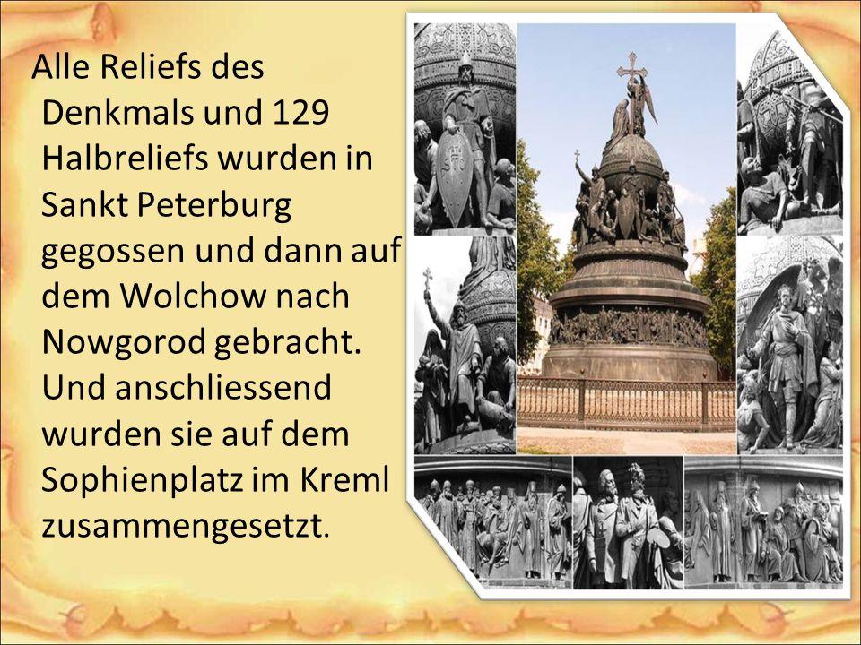 Alle Reliefs des Denkmals und 129 Halbreliefs wurden in Sankt Peterburg gegossen und dann auf dem Wolchow nach Nowgorod gebracht.