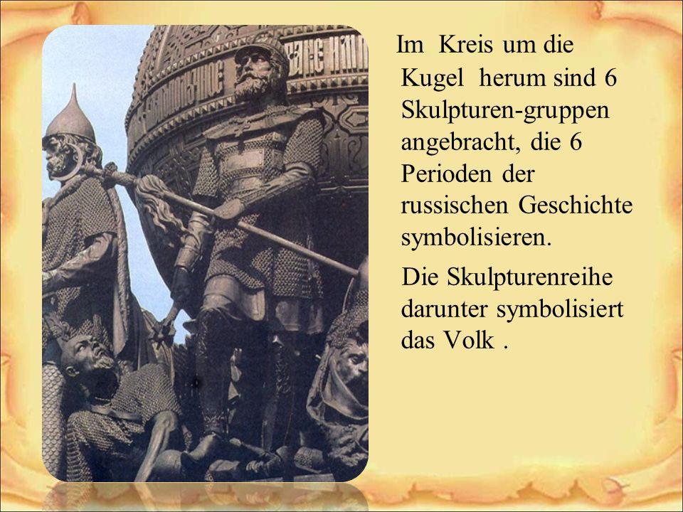 Im Kreis um die Kugel herum sind 6 Skulpturen-gruppen angebracht, die 6 Perioden der russischen Geschichte symbolisieren. Die Skulpturenreihe darunter