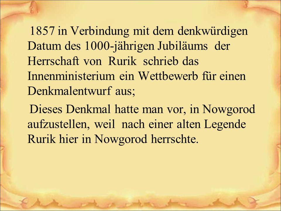 1857 in Verbindung mit dem denkwürdigen Datum des 1000-jährigen Jubiläums der Herrschaft von Rurik schrieb das Innenministerium ein Wettbewerb für ein