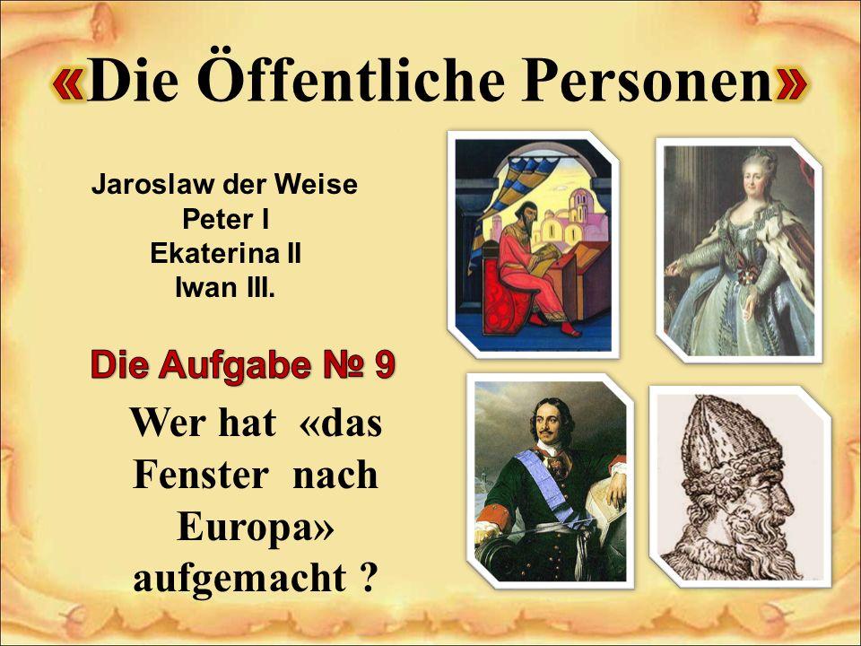 Jaroslaw der Weise Peter I Ekaterina II Iwan III. Wer hat «das Fenster nach Europa» aufgemacht ?