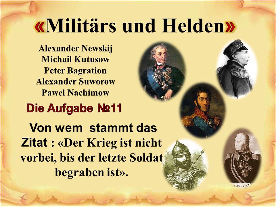 Alexander Newskij Michail Kutusow Peter Bagration Alexander Suworow Pawel Nachimow Von wem stammt das Zitat : «Der Krieg ist nicht vorbei, bis der letzte Soldat begraben ist».