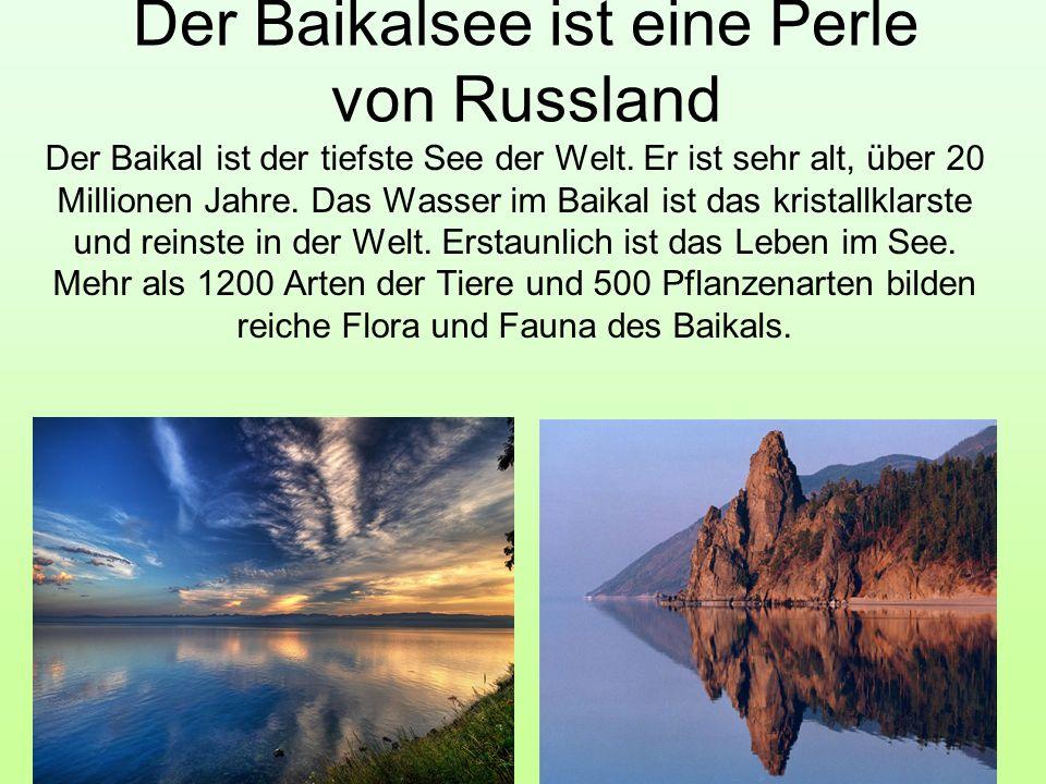 Der Baikalsee ist eine Perle von Russland Der Baikal ist der tiefste See der Welt. Er ist sehr alt, über 20 Millionen Jahre. Das Wasser im Baikal ist