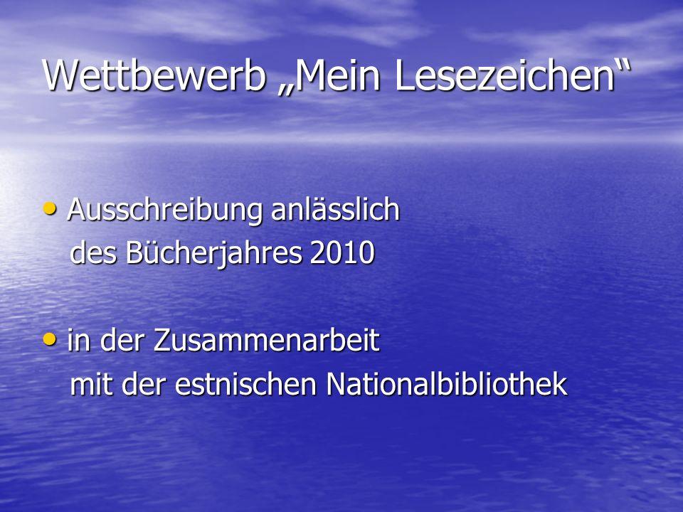 Wettbewerb Mein Lesezeichen Ausschreibung anlässlich Ausschreibung anlässlich des Bücherjahres 2010 des Bücherjahres 2010 in der Zusammenarbeit in der Zusammenarbeit mit der estnischen Nationalbibliothek mit der estnischen Nationalbibliothek