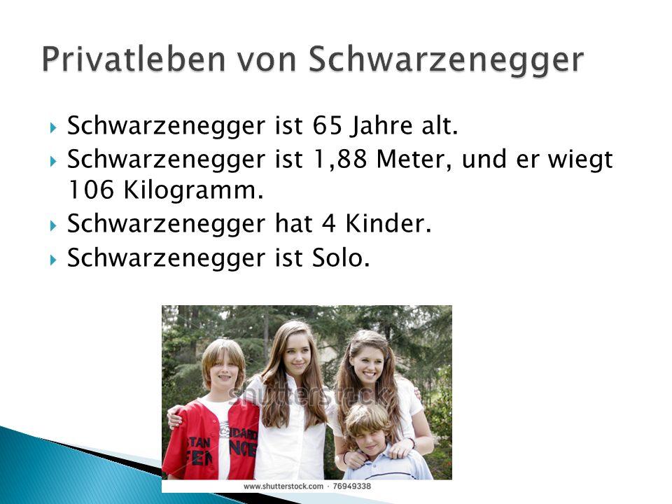 Schwarzenegger ist 65 Jahre alt. Schwarzenegger ist 1,88 Meter, und er wiegt 106 Kilogramm. Schwarzenegger hat 4 Kinder. Schwarzenegger ist Solo.