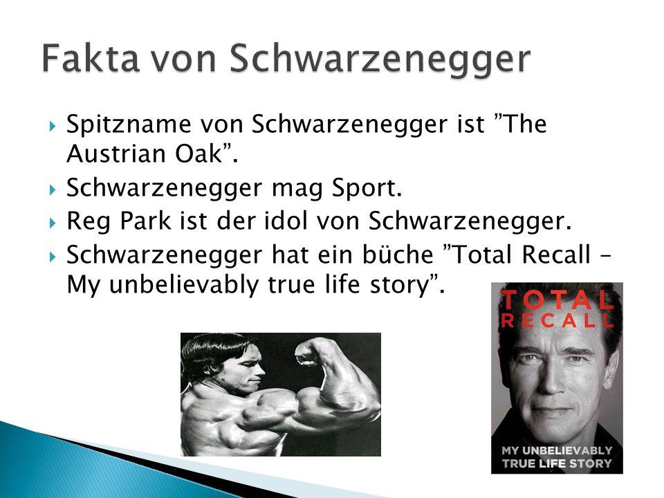 Spitzname von Schwarzenegger ist The Austrian Oak. Schwarzenegger mag Sport. Reg Park ist der idol von Schwarzenegger. Schwarzenegger hat ein büche To