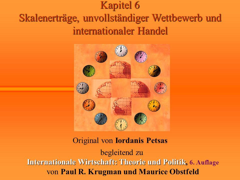 Kapitel 6 Skalenerträge, unvollständiger Wettbewerb und internationaler Handel Original von Iordanis Petsas begleitend zu Internationale Wirtschaft: Theorie und Politik Internationale Wirtschaft: Theorie und Politik, 6.