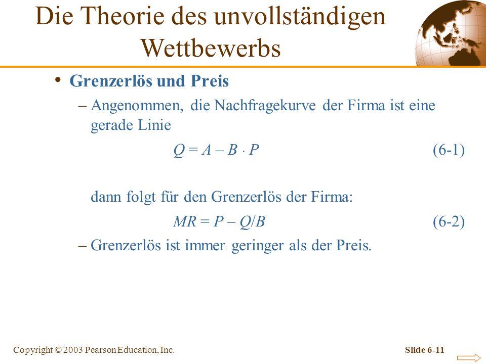 Copyright © 2003 Pearson Education, Inc.Slide 6-11 Grenzerlös und Preis –Angenommen, die Nachfragekurve der Firma ist eine gerade Linie Q = A – B P (6-1) dann folgt für den Grenzerlös der Firma: MR = P – Q/B (6-2) –Grenzerlös ist immer geringer als der Preis.