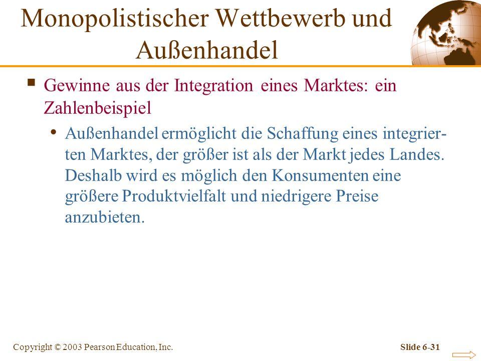 Copyright © 2003 Pearson Education, Inc.Slide 6-31 Gewinne aus der Integration eines Marktes: ein Zahlenbeispiel Außenhandel ermöglicht die Schaffung eines integrier- ten Marktes, der größer ist als der Markt jedes Landes.
