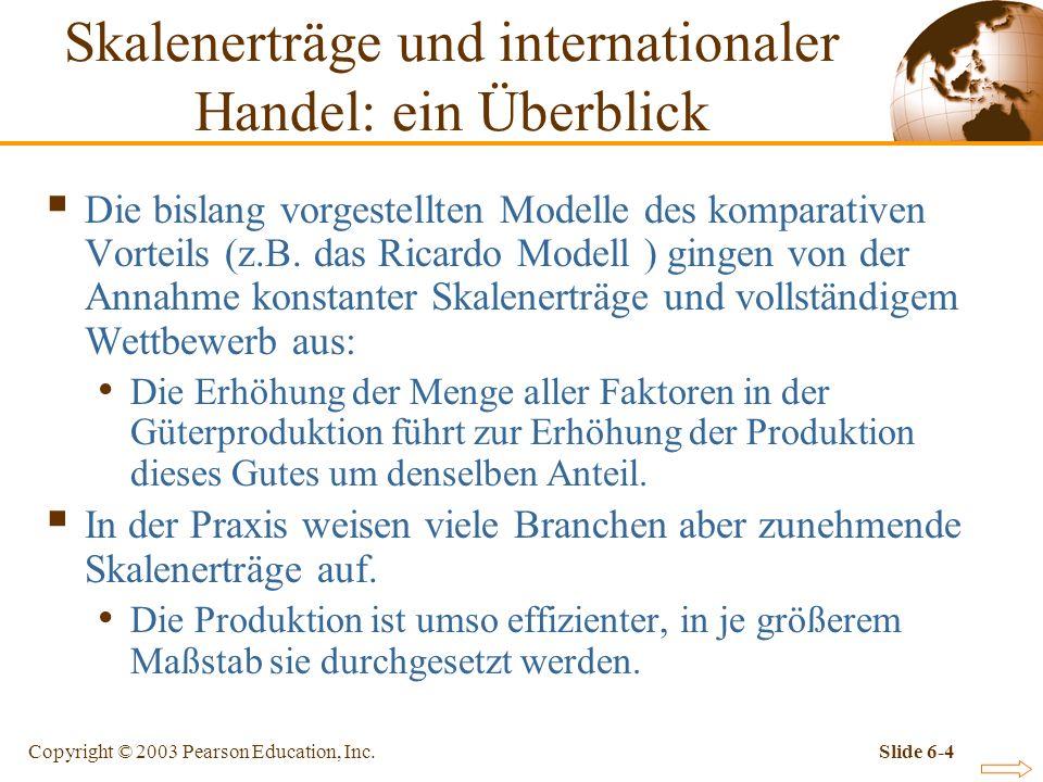 Copyright © 2003 Pearson Education, Inc.Slide 6-4 Skalenerträge und internationaler Handel: ein Überblick Die bislang vorgestellten Modelle des komparativen Vorteils (z.B.