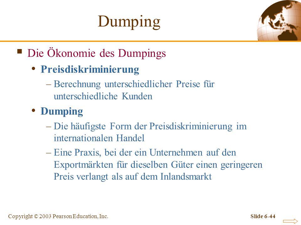 Copyright © 2003 Pearson Education, Inc.Slide 6-44 Die Ökonomie des Dumpings Preisdiskriminierung –Berechnung unterschiedlicher Preise für unterschiedliche Kunden Dumping –Die häufigste Form der Preisdiskriminierung im internationalen Handel –Eine Praxis, bei der ein Unternehmen auf den Exportmärkten für dieselben Güter einen geringeren Preis verlangt als auf dem Inlandsmarkt Dumping