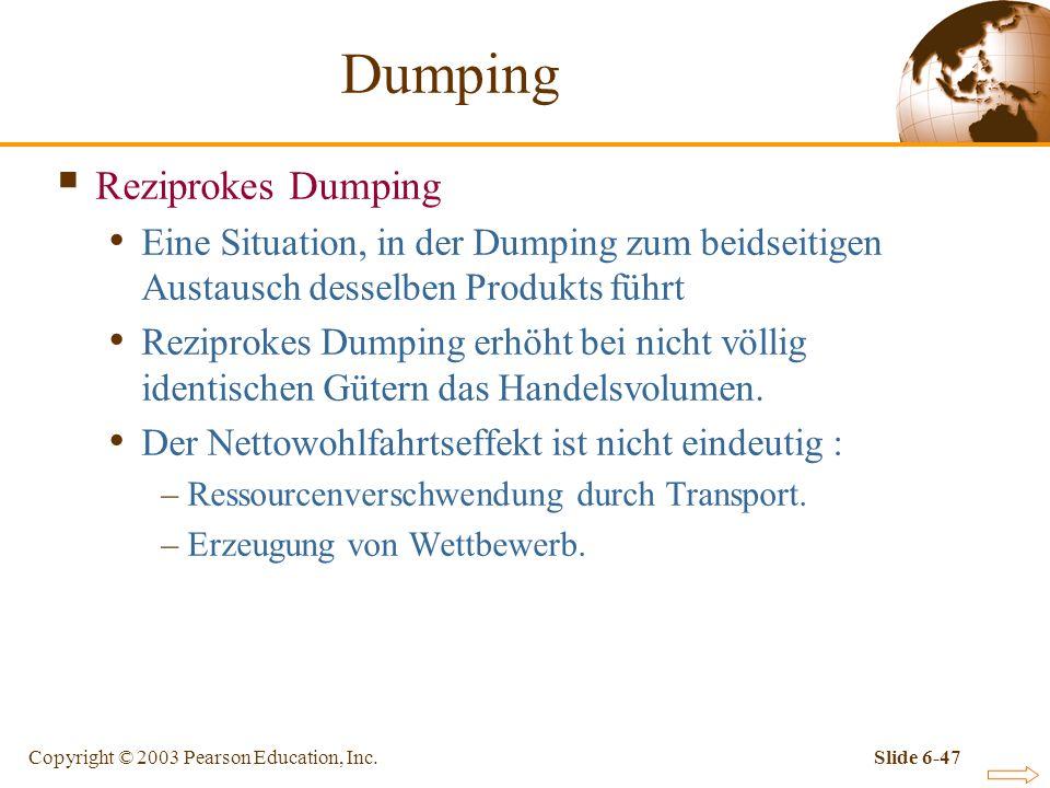 Copyright © 2003 Pearson Education, Inc.Slide 6-47 Reziprokes Dumping Eine Situation, in der Dumping zum beidseitigen Austausch desselben Produkts führt Reziprokes Dumping erhöht bei nicht völlig identischen Gütern das Handelsvolumen.