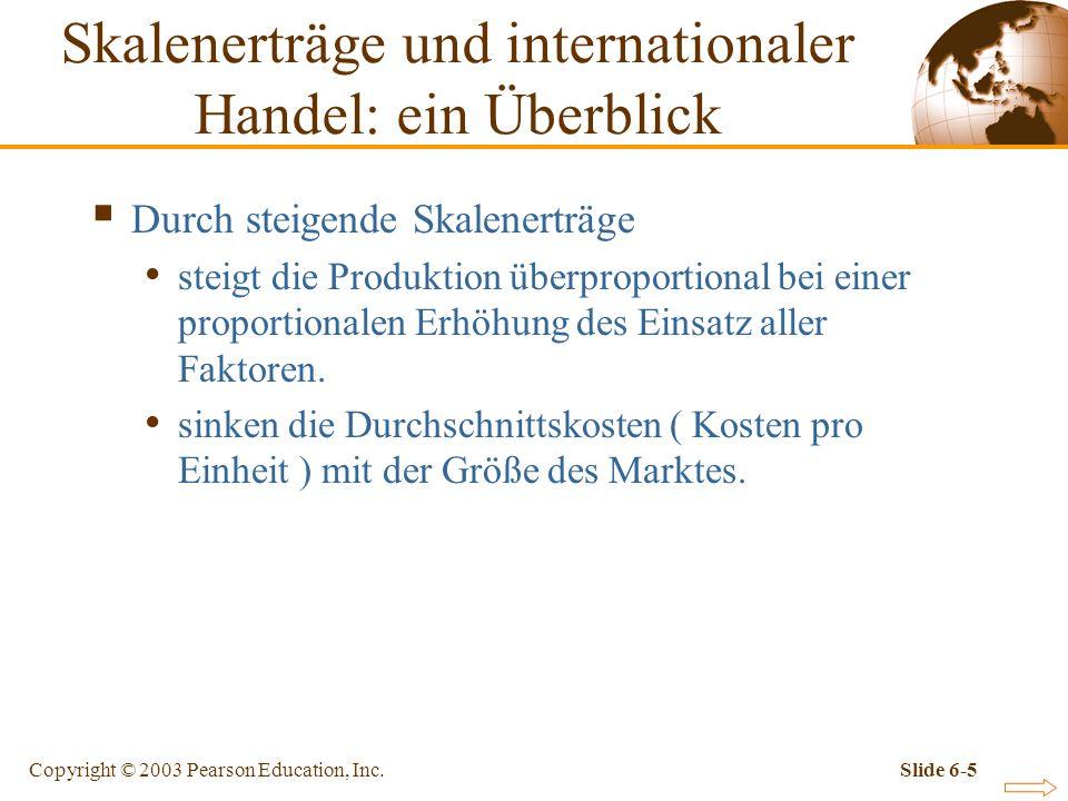 Copyright © 2003 Pearson Education, Inc.Slide 6-6 Skalenerträge und internationaler Handel: ein Überblick Tabelle 6-1:Beziehung zwischen Faktoreinsatz und Produktionsmenge einer hypothetischen Branche