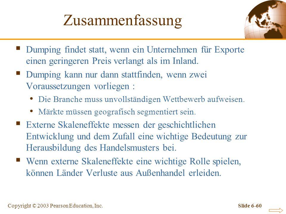 Copyright © 2003 Pearson Education, Inc.Slide 6-60 Zusammenfassung Dumping findet statt, wenn ein Unternehmen für Exporte einen geringeren Preis verlangt als im Inland.