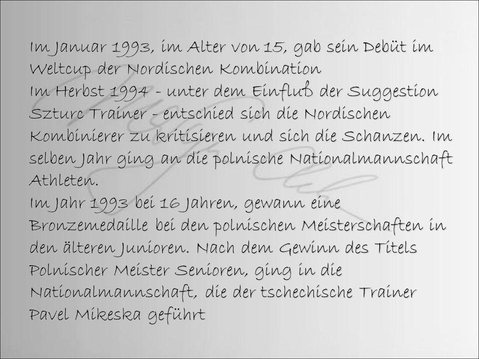 Im Januar 1993, im Alter von 15, gab sein Debüt im Weltcup der Nordischen Kombination Im Herbst 1994 - unter dem Einfluß der Suggestion Szturc Trainer
