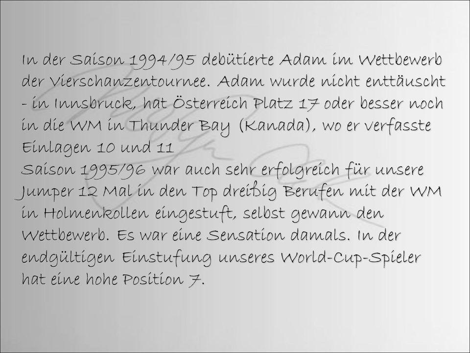 In der Saison 1994/95 debütierte Adam im Wettbewerb der Vierschanzentournee. Adam wurde nicht enttäuscht - in Innsbruck, hat Österreich Platz 17 oder