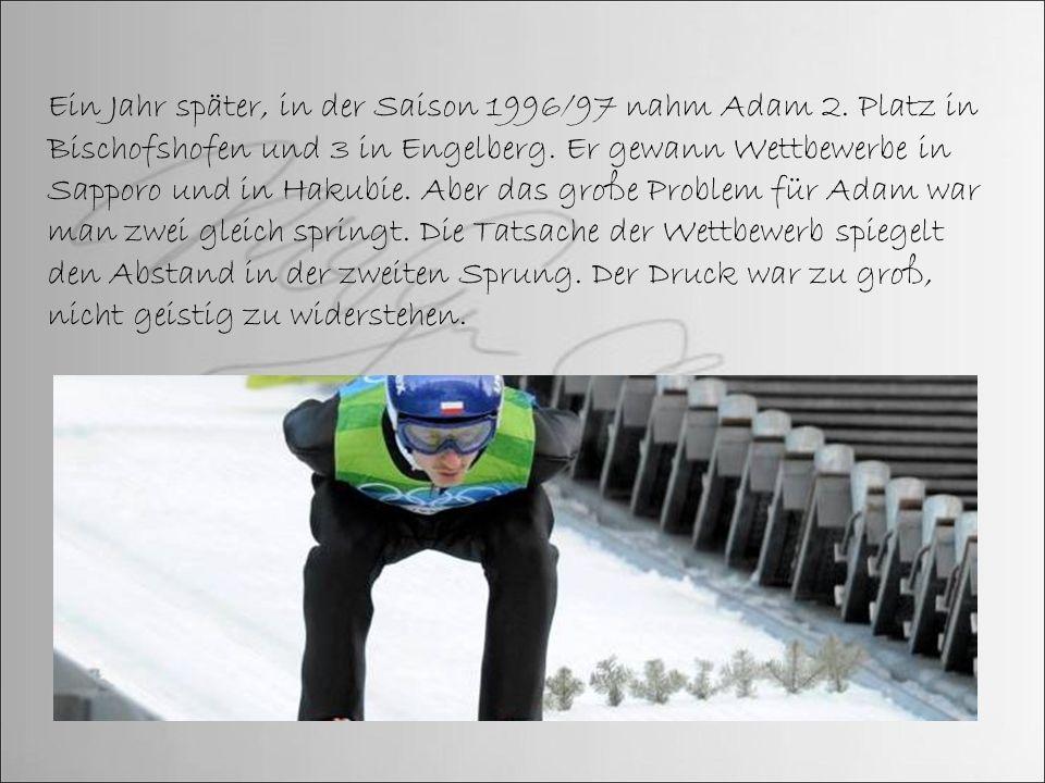 Ein Jahr später, in der Saison 1996/97 nahm Adam 2. Platz in Bischofshofen und 3 in Engelberg. Er gewann Wettbewerbe in Sapporo und in Hakubie. Aber d