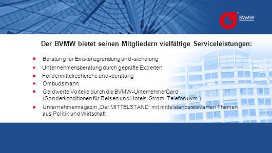 Der BVMW bietet seinen Mitgliedern vielfältige Serviceleistungen: Beratung für Existenzgründung und -sicherung Fördermittelrecherche und -beratung Unt