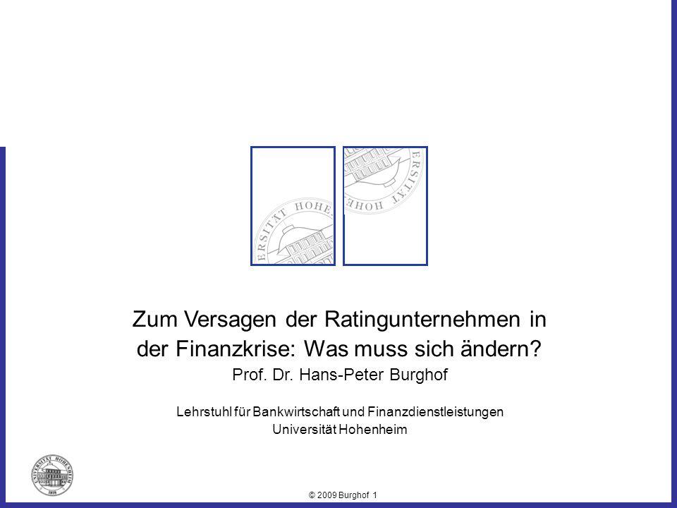 © 2009 Burghof 1 Zum Versagen der Ratingunternehmen in der Finanzkrise: Was muss sich ändern? Prof. Dr. Hans-Peter Burghof Lehrstuhl für Bankwirtschaf