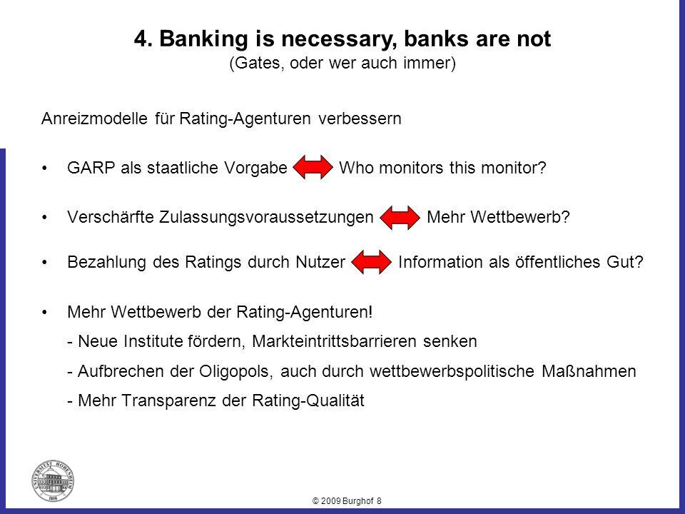 © 2009 Burghof 8 4. Banking is necessary, banks are not (Gates, oder wer auch immer) Anreizmodelle für Rating-Agenturen verbessern GARP als staatliche