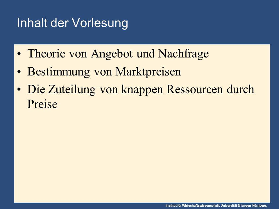 Institut für Wirtschaftswissenschaft. Universität Erlangen-Nürnberg. Inhalt der Vorlesung Theorie von Angebot und Nachfrage Bestimmung von Marktpreise