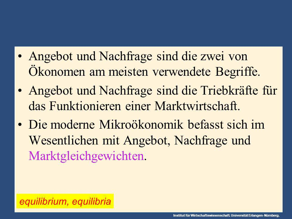 Institut für Wirtschaftswissenschaft. Universität Erlangen-Nürnberg. Angebot und Nachfrage sind die zwei von Ökonomen am meisten verwendete Begriffe.