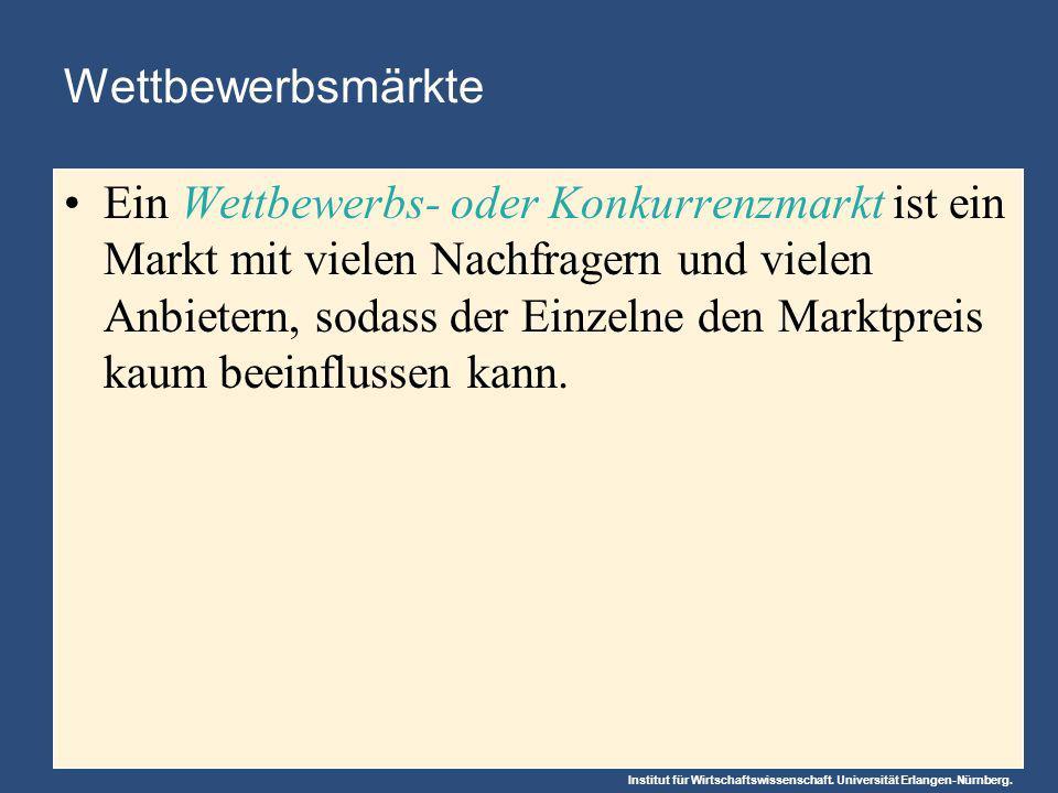 Institut für Wirtschaftswissenschaft. Universität Erlangen-Nürnberg. Wettbewerbsmärkte Ein Wettbewerbs- oder Konkurrenzmarkt ist ein Markt mit vielen