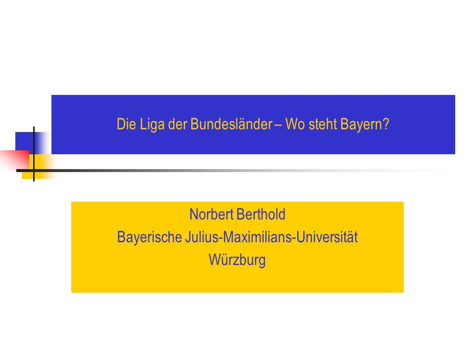Die Liga der Bundesländer – Wo steht Bayern? Norbert Berthold Bayerische Julius-Maximilians-Universität Würzburg
