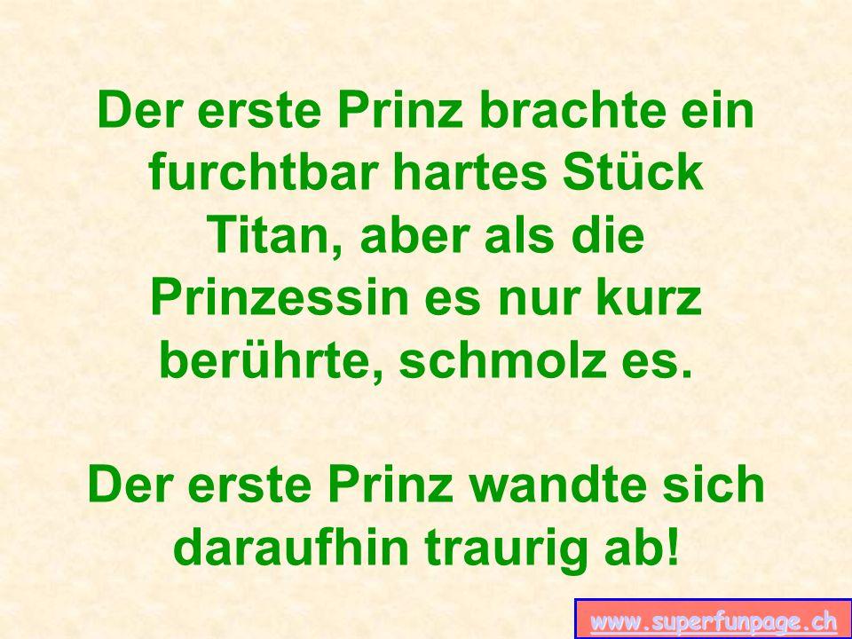 www.superfunpage.ch Der erste Prinz brachte ein furchtbar hartes Stück Titan, aber als die Prinzessin es nur kurz berührte, schmolz es. Der erste Prin