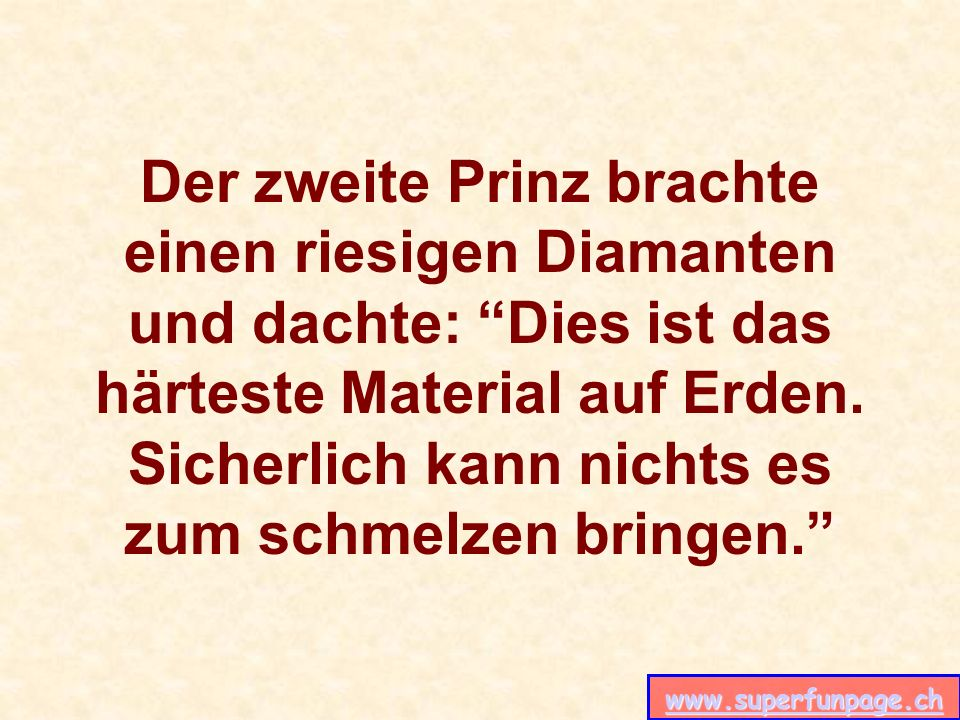 www.superfunpage.ch Der zweite Prinz brachte einen riesigen Diamanten und dachte: Dies ist das härteste Material auf Erden. Sicherlich kann nichts es