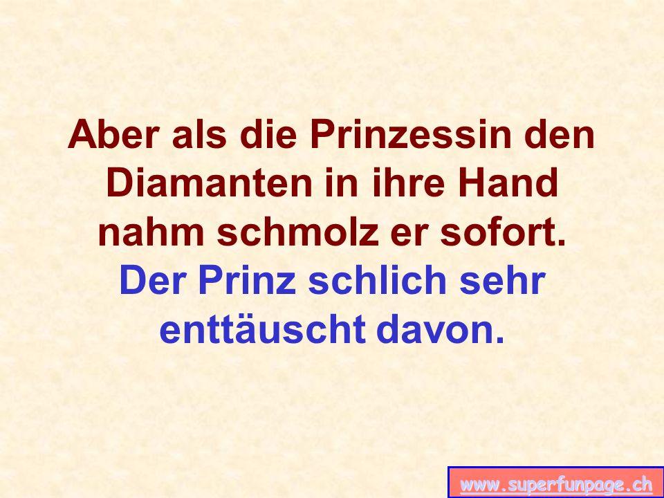 www.superfunpage.ch Aber als die Prinzessin den Diamanten in ihre Hand nahm schmolz er sofort. Der Prinz schlich sehr enttäuscht davon.