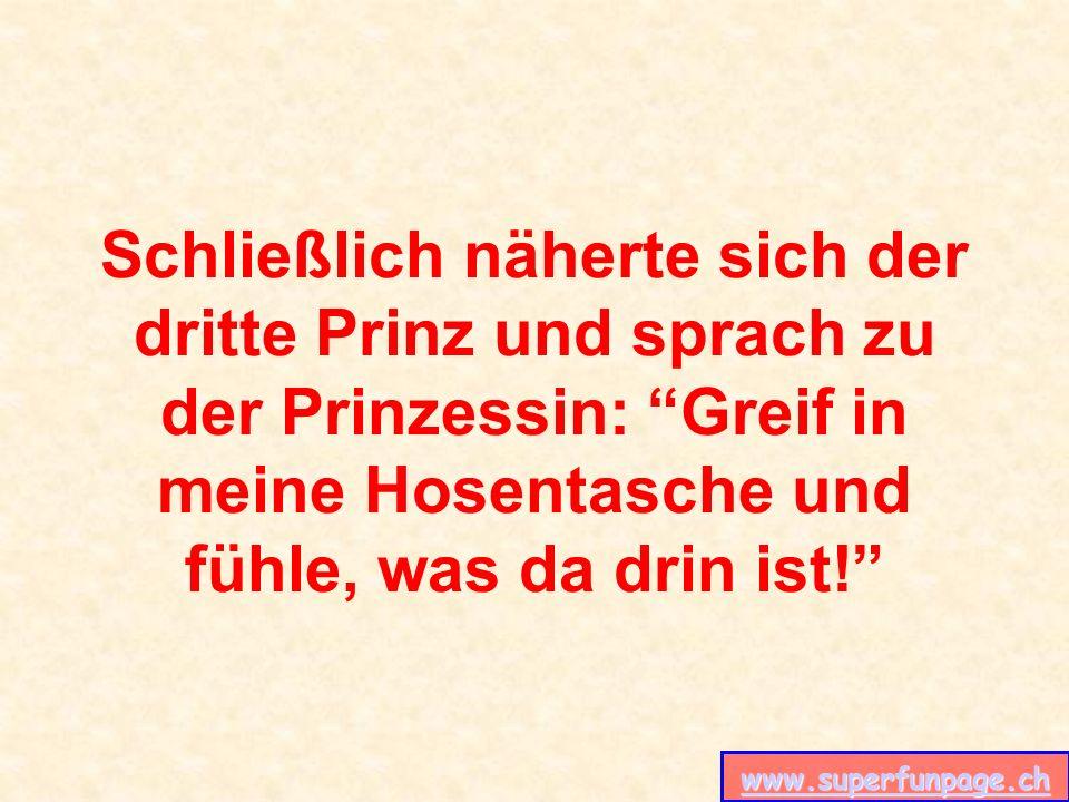 www.superfunpage.ch Schließlich näherte sich der dritte Prinz und sprach zu der Prinzessin: Greif in meine Hosentasche und fühle, was da drin ist!