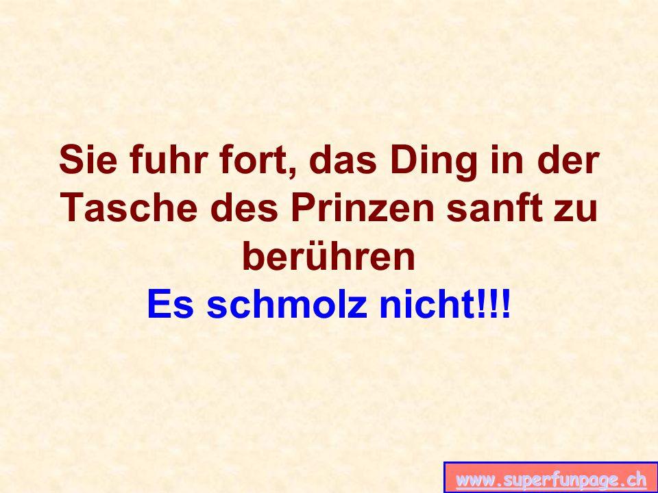 www.superfunpage.ch Sie fuhr fort, das Ding in der Tasche des Prinzen sanft zu berühren Es schmolz nicht!!!