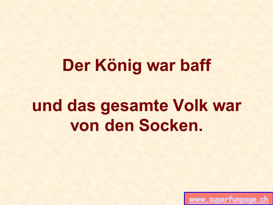 www.superfunpage.ch Der König war baff und das gesamte Volk war von den Socken.