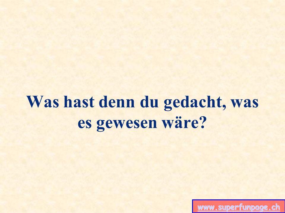 www.superfunpage.ch Was hast denn du gedacht, was es gewesen wäre?