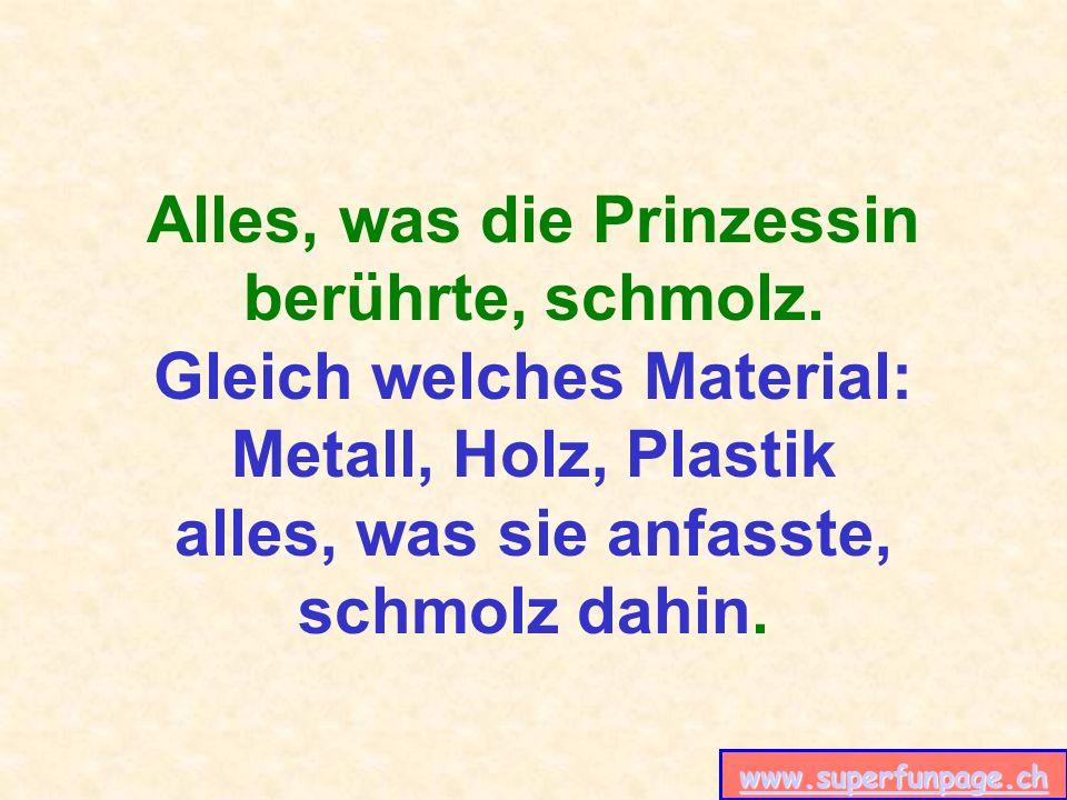 www.superfunpage.ch Alles, was die Prinzessin berührte, schmolz. Gleich welches Material: Metall, Holz, Plastik alles, was sie anfasste, schmolz dahin