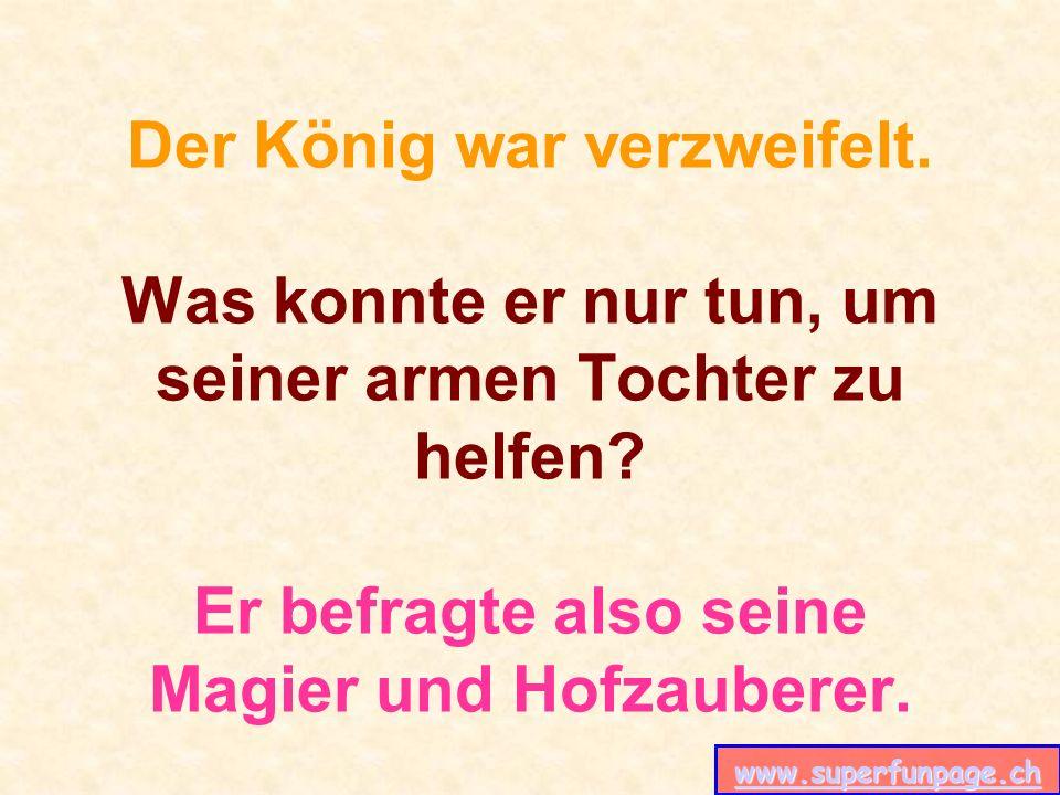 www.superfunpage.ch Der König war verzweifelt. Was konnte er nur tun, um seiner armen Tochter zu helfen? Er befragte also seine Magier und Hofzauberer