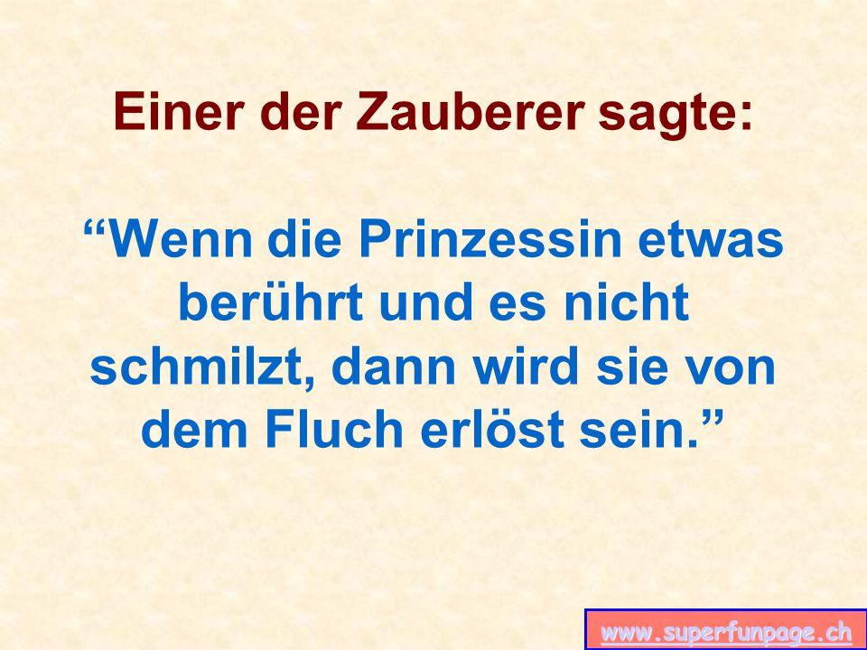 www.superfunpage.ch Einer der Zauberer sagte: Wenn die Prinzessin etwas berührt und es nicht schmilzt, dann wird sie von dem Fluch erlöst sein.