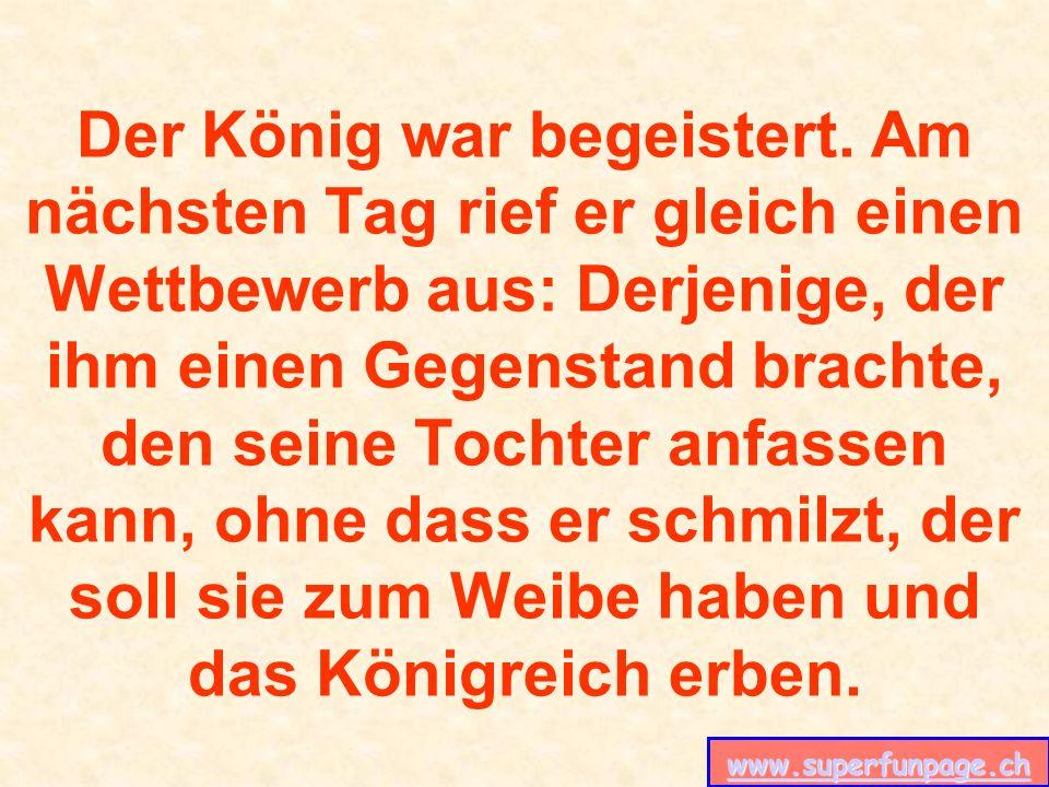 www.superfunpage.ch Der König war begeistert. Am nächsten Tag rief er gleich einen Wettbewerb aus: Derjenige, der ihm einen Gegenstand brachte, den se