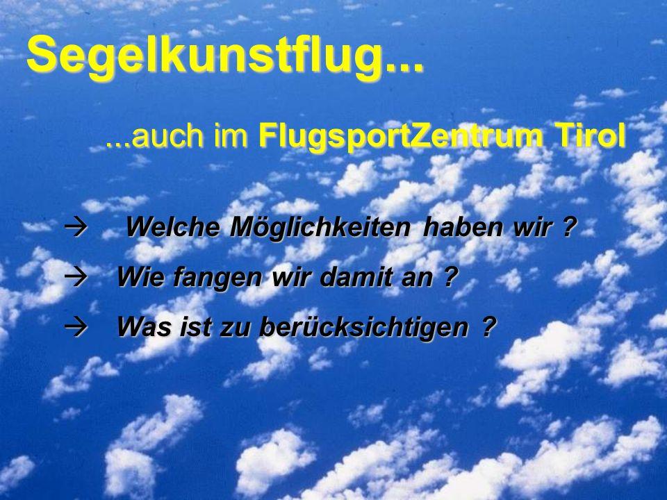 Segelkunstflug......auch im FlugsportZentrum Tirol Welche Möglichkeiten haben wir ? Welche Möglichkeiten haben wir ? Wie fangen wir damit an ? Wie fan