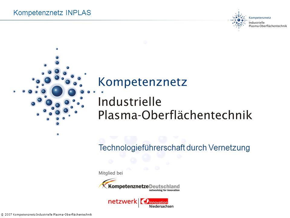 © 2007 Kompetenznetz Industrielle Plasma-Oberflächentechnik Kompetenznetz INPLAS Technologieführerschaft durch Vernetzung