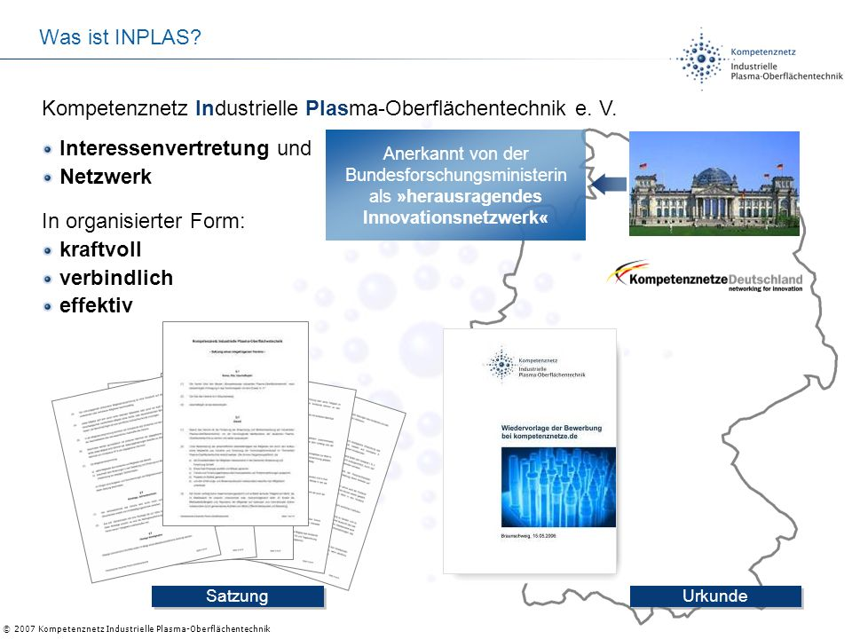 © 2007 Kompetenznetz Industrielle Plasma-Oberflächentechnik Was ist INPLAS? Kompetenznetz Industrielle Plasma-Oberflächentechnik e. V. Urkunde Satzung