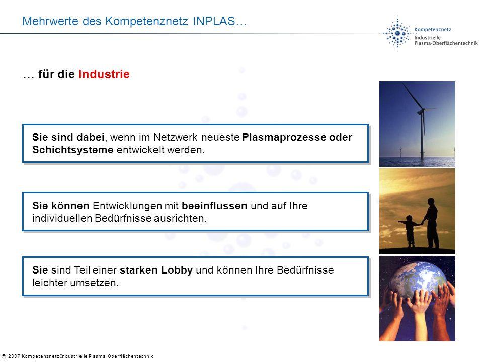 © 2007 Kompetenznetz Industrielle Plasma-Oberflächentechnik Mehrwerte des Kompetenznetz INPLAS… Sie sind dabei, wenn im Netzwerk neueste Plasmaprozess