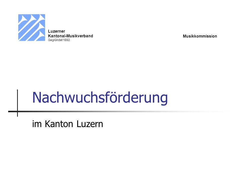 Nachwuchsförderung im Kanton Luzern Luzerner Kantonal-Musikverband Gegründet 1892 Musikkommission