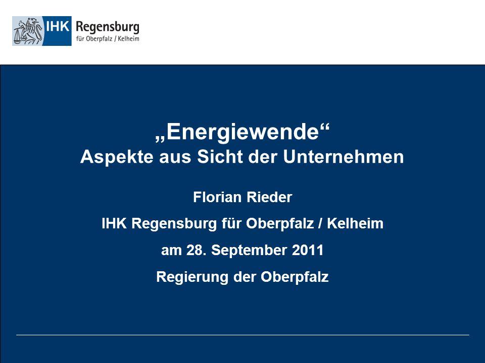 Energiewende Aspekte aus Sicht der Unternehmen Florian Rieder IHK Regensburg für Oberpfalz / Kelheim am 28.