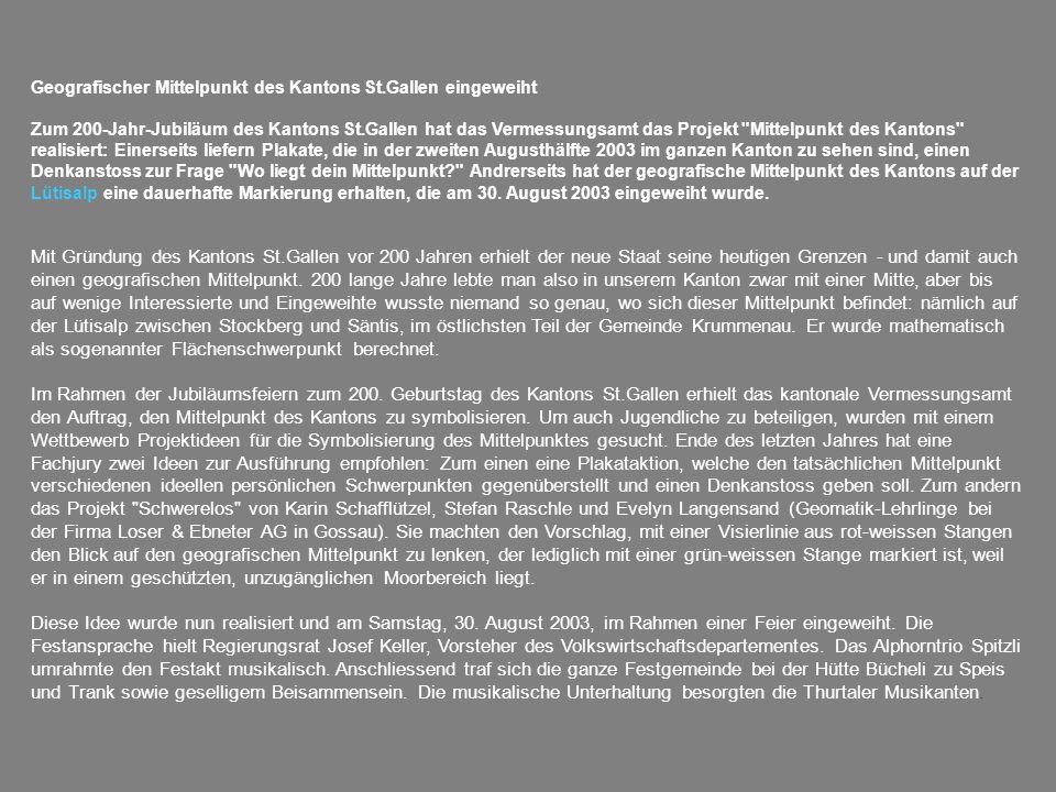 Geografischer Mittelpunkt des Kantons St.Gallen eingeweiht Zum 200-Jahr-Jubiläum des Kantons St.Gallen hat das Vermessungsamt das Projekt Mittelpunkt des Kantons realisiert: Einerseits liefern Plakate, die in der zweiten Augusthälfte 2003 im ganzen Kanton zu sehen sind, einen Denkanstoss zur Frage Wo liegt dein Mittelpunkt Andrerseits hat der geografische Mittelpunkt des Kantons auf der Lütisalp eine dauerhafte Markierung erhalten, die am 30.