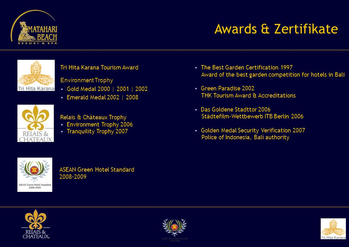 Awards & Zertifikate Tri Hita Karana Tourism Award Environment Trophy Gold Medal 2000 | 2001 | 2002 Emerald Medal 2002 | 2008 Relais & Châteaux Trophy Environment Trophy 2006 Tranquility Trophy 2007 ASEAN Green Hotel Standard 2008-2009 The Best Garden Certification 1997 Award of the best garden competition for hotels in Bali Green Paradise 2002 THK Tourism Award & Accreditations Das Goldene Stadttor 2006 Städtefilm-Wettbewerb ITB Berlin 2006 Golden Medal Security Verification 2007 Police of Indonesia, Bali authority