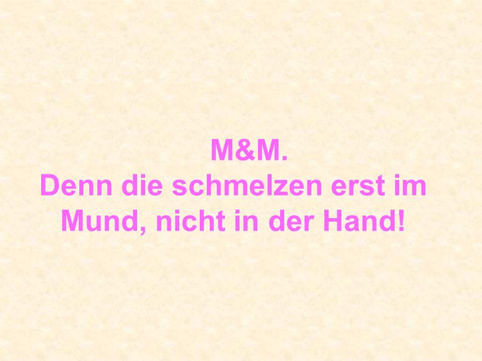 M&M. Denn die schmelzen erst im Mund, nicht in der Hand!