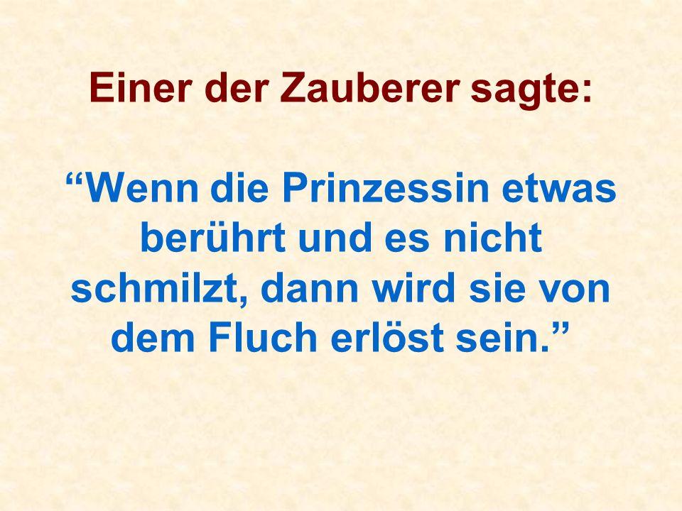Einer der Zauberer sagte: Wenn die Prinzessin etwas berührt und es nicht schmilzt, dann wird sie von dem Fluch erlöst sein.